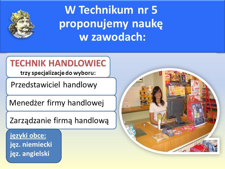 W Technikum nr 5 proponujemy naukę w zawodach: TECHNIK HANDLOWIEC trzy specjalizacje do wyboru: Przedstawiciel handlowy Menedżer firmy handlowej Zarządzanie firmą handlową języki obce: jęz.