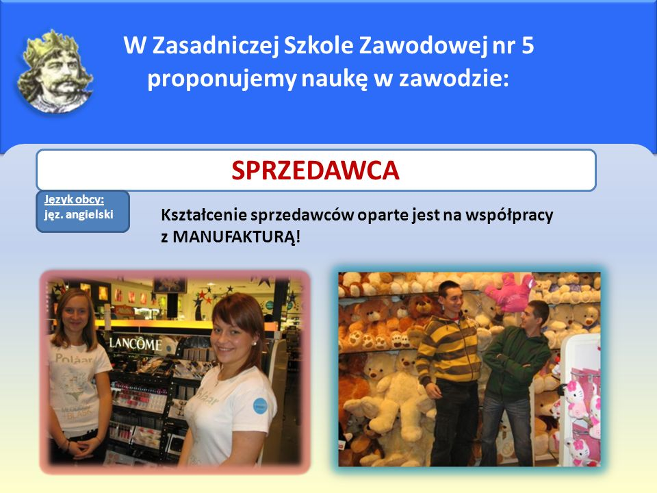 W Zasadniczej Szkole Zawodowej nr 5 proponujemy naukę w zawodzie: Kształcenie sprzedawców oparte jest na współpracy z MANUFAKTURĄ! SPRZEDAWCA J Język