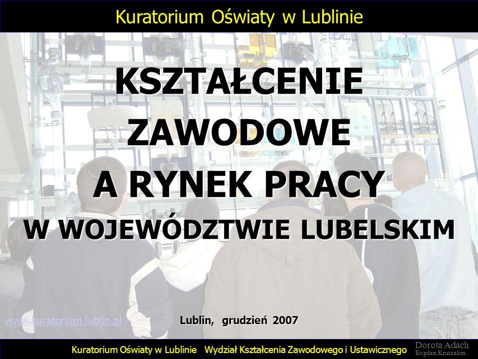 KSZTAŁCENIE ZAWODOWE A RYNEK PRACY W WOJEWÓDZTWIE LUBELSKIM Wydział Kształcenia Zawodowego i Ustawicznego Lublin, grudzień 2007 Kuratorium Oświaty w L