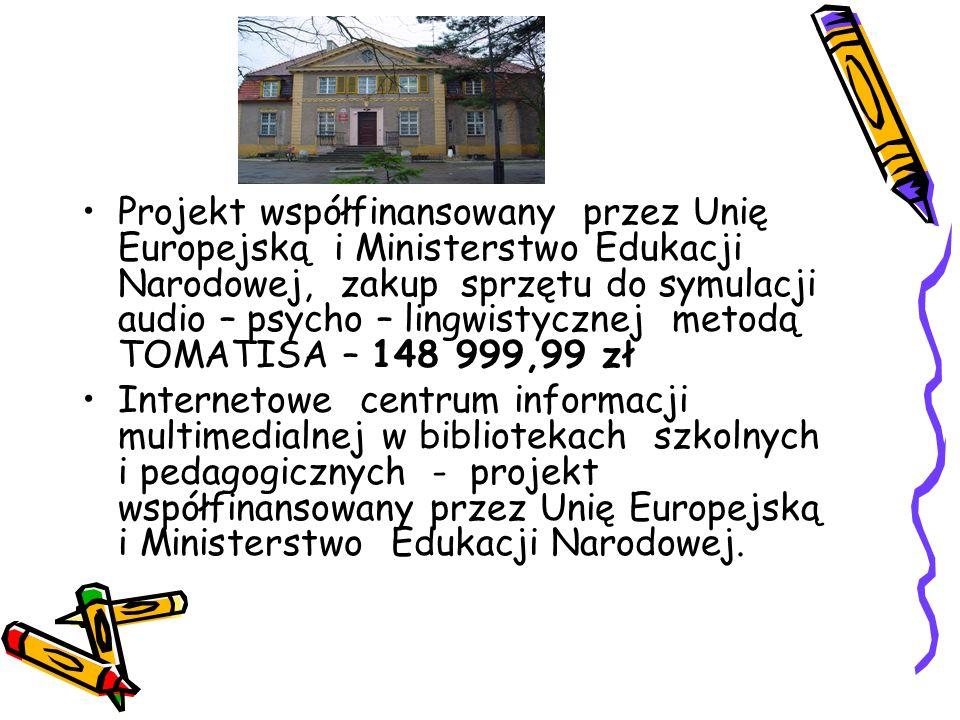 Projekt współfinansowany przez Unię Europejską i Ministerstwo Edukacji Narodowej, zakup sprzętu do symulacji audio – psycho – lingwistycznej metodą TOMATISA – 148 999,99 zł Internetowe centrum informacji multimedialnej w bibliotekach szkolnych i pedagogicznych - projekt współfinansowany przez Unię Europejską i Ministerstwo Edukacji Narodowej.