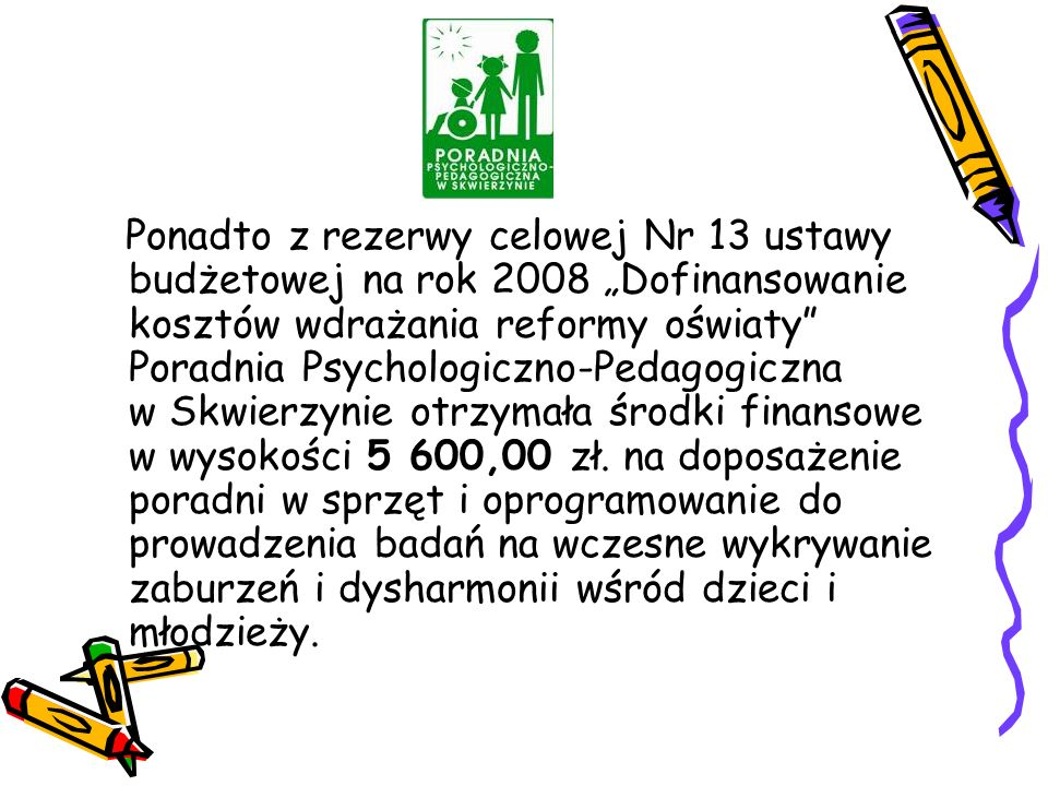 """Ponadto z rezerwy celowej Nr 13 ustawy budżetowej na rok 2008 """"Dofinansowanie kosztów wdrażania reformy oświaty Poradnia Psychologiczno-Pedagogiczna w Skwierzynie otrzymała środki finansowe w wysokości 5 600,00 zł."""