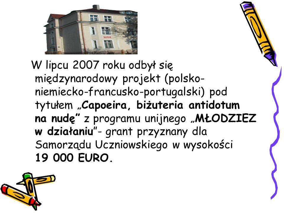 """W lipcu 2007 roku odbył się międzynarodowy projekt (polsko- niemiecko-francusko-portugalski) pod tytułem """"Capoeira, biżuteria antidotum na nudę z programu unijnego """"MŁODZIEZ w działaniu - grant przyznany dla Samorządu Uczniowskiego w wysokości 19 000 EURO."""