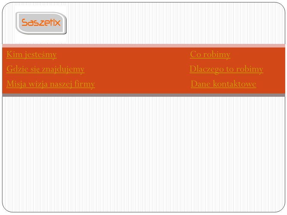 Kim jeste ś myKim jeste ś my Co robimyCo robimy Gdzie si ę znajdujemyGdzie si ę znajdujemy Dlaczego to robimyDlaczego to robimy Misja wizja naszej firmyMisja wizja naszej firmy Dane kontaktoweDane kontaktowe
