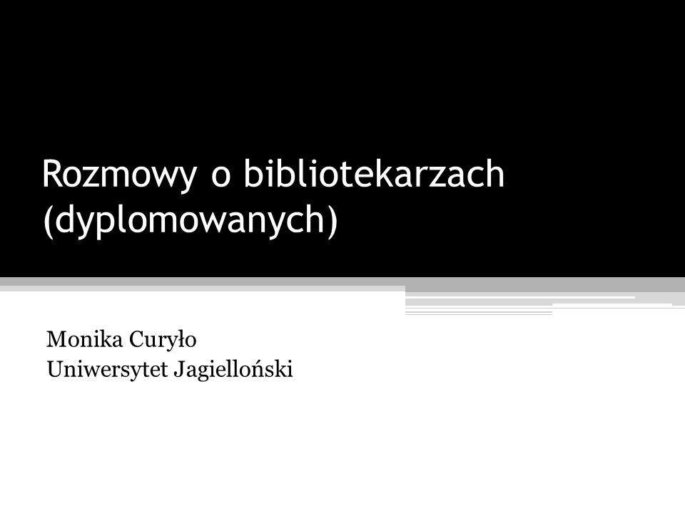 Rozmowy o bibliotekarzach (dyplomowanych) Monika Curyło Uniwersytet Jagielloński