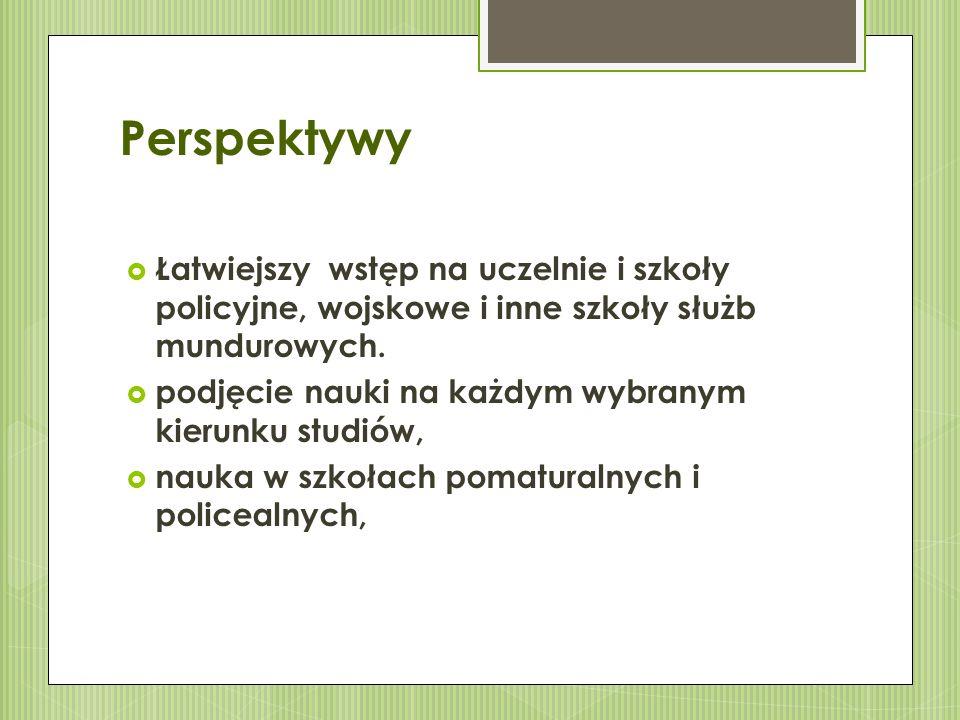 Perspektywy  Łatwiejszy wstęp na uczelnie i szkoły policyjne, wojskowe i inne szkoły służb mundurowych.