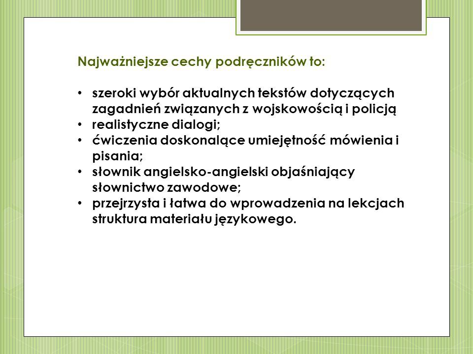 Najważniejsze cechy podręczników to: szeroki wybór aktualnych tekstów dotyczących zagadnień związanych z wojskowością i policją realistyczne dialogi; ćwiczenia doskonalące umiejętność mówienia i pisania; słownik angielsko-angielski objaśniający słownictwo zawodowe; przejrzysta i łatwa do wprowadzenia na lekcjach struktura materiału językowego.