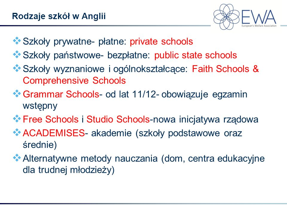 Szkoły prywatne- płatne: private schools  Szkoły państwowe- bezpłatne: public state schools  Szkoły wyznaniowe i ogólnokształcące: Faith Schools &
