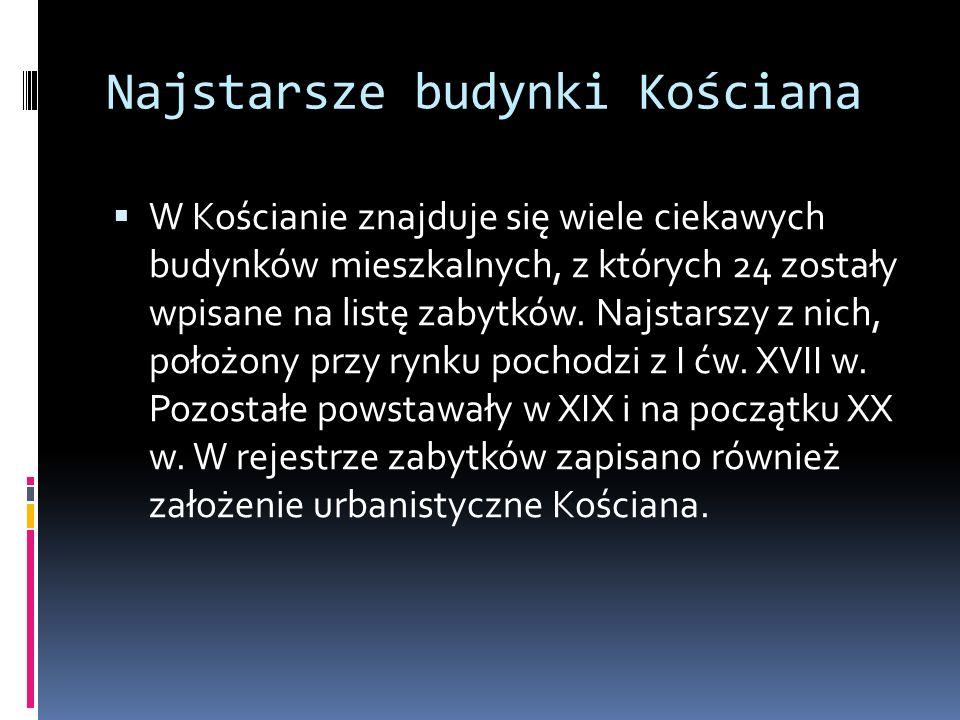 Najstarsze budynki Kościana  W Kościanie znajduje się wiele ciekawych budynków mieszkalnych, z których 24 zostały wpisane na listę zabytków.
