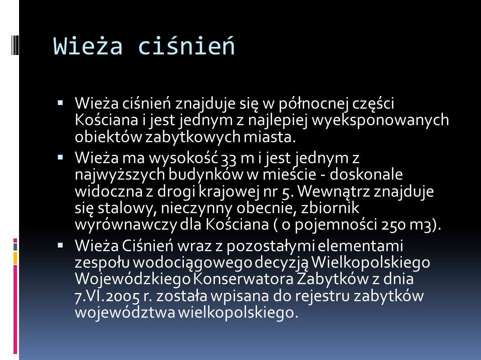 Wieża ciśnień  Wieża ciśnień znajduje się w północnej części Kościana i jest jednym z najlepiej wyeksponowanych obiektów zabytkowych miasta.