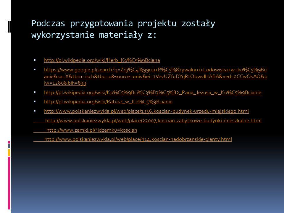 Podczas przygotowania projektu zostały wykorzystanie materiały z:  http://pl.wikipedia.org/wiki/Herb_Ko%C5%9Bciana http://pl.wikipedia.org/wiki/Herb_Ko%C5%9Bciana  https://www.google.pl/search q=Zdj%C4%99cia+P%C5%82ywalni+i+Lodowiska+w+ko%C5%9Bci anie&sa=X&tbm=isch&tbo=u&source=univ&ei=1VevUZfuDYqRtQbwvIHABA&ved=0CCwQsAQ&b iw=1280&bih=899 https://www.google.pl/search q=Zdj%C4%99cia+P%C5%82ywalni+i+Lodowiska+w+ko%C5%9Bci anie&sa=X&tbm=isch&tbo=u&source=univ&ei=1VevUZfuDYqRtQbwvIHABA&ved=0CCwQsAQ&b iw=1280&bih=899  http://pl.wikipedia.org/wiki/Ko%C5%9Bci%C3%B3%C5%82_Pana_Jezusa_w_Ko%C5%9Bcianie http://pl.wikipedia.org/wiki/Ko%C5%9Bci%C3%B3%C5%82_Pana_Jezusa_w_Ko%C5%9Bcianie  http://pl.wikipedia.org/wiki/Ratusz_w_Ko%C5%9Bcianie http://pl.wikipedia.org/wiki/Ratusz_w_Ko%C5%9Bcianie  http://www.polskaniezwykla.pl/web/place/1356,koscian-budynek-urzedu-miejskiego.html http://www.polskaniezwykla.pl/web/place/1356,koscian-budynek-urzedu-miejskiego.html http://www.polskaniezwykla.pl/web/place/22007,koscian-zabytkowe-budynki-mieszkalne.html http://www.zamki.pl/ idzamku=koscian http://www.polskaniezwykla.pl/web/place/914,koscian-nadobrzanskie-planty.html