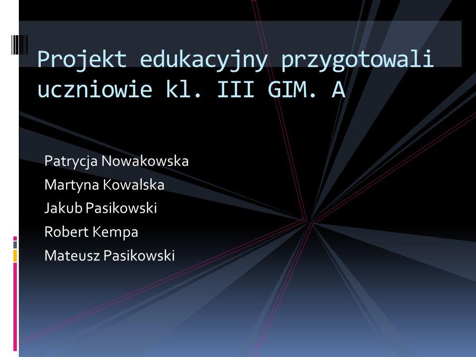 Patrycja Nowakowska Martyna Kowalska Jakub Pasikowski Robert Kempa Mateusz Pasikowski Projekt edukacyjny przygotowali uczniowie kl.