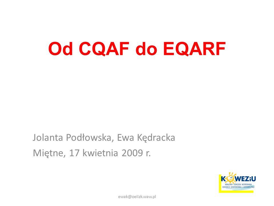 Od CQAF do EQARF Jolanta Podłowska, Ewa Kędracka Miętne, 17 kwietnia 2009 r. ewak@oeiizk.waw.pl