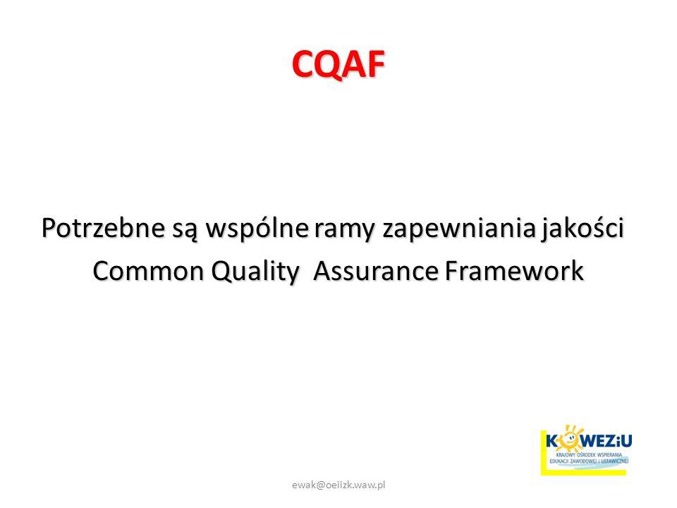 CQAF Potrzebne są wspólne ramy zapewniania jakości Common Quality Assurance Framework ewak@oeiizk.waw.pl