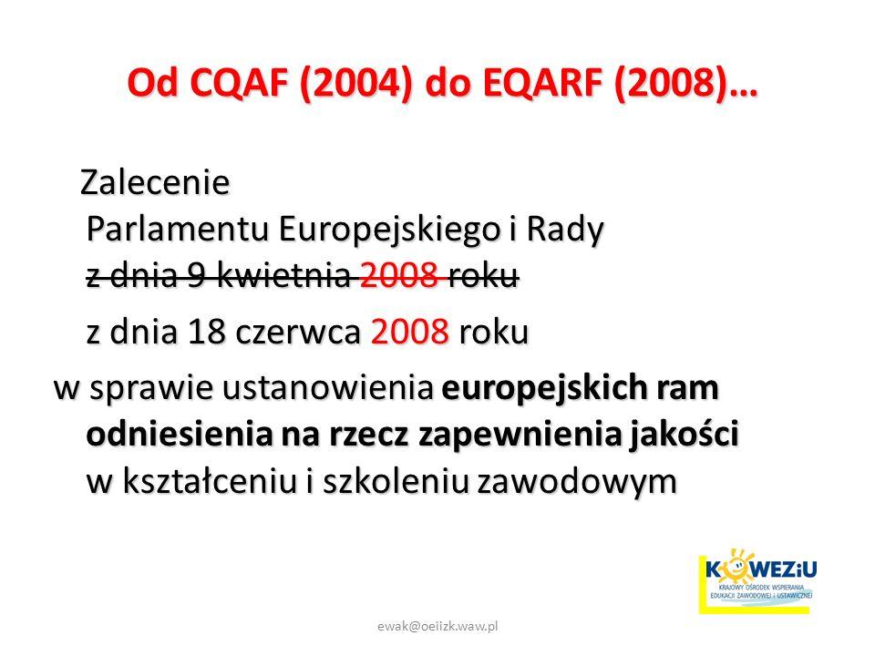 Od CQAF (2004) do EQARF (2008)… Od CQAF (2004) do EQARF (2008)… Zalecenie Parlamentu Europejskiego i Rady z dnia 9 kwietnia 2008 roku Zalecenie Parlamentu Europejskiego i Rady z dnia 9 kwietnia 2008 roku z dnia 18 czerwca 2008 roku w sprawie ustanowienia europejskich ram odniesienia na rzecz zapewnienia jakości w kształceniu i szkoleniu zawodowym ewak@oeiizk.waw.pl