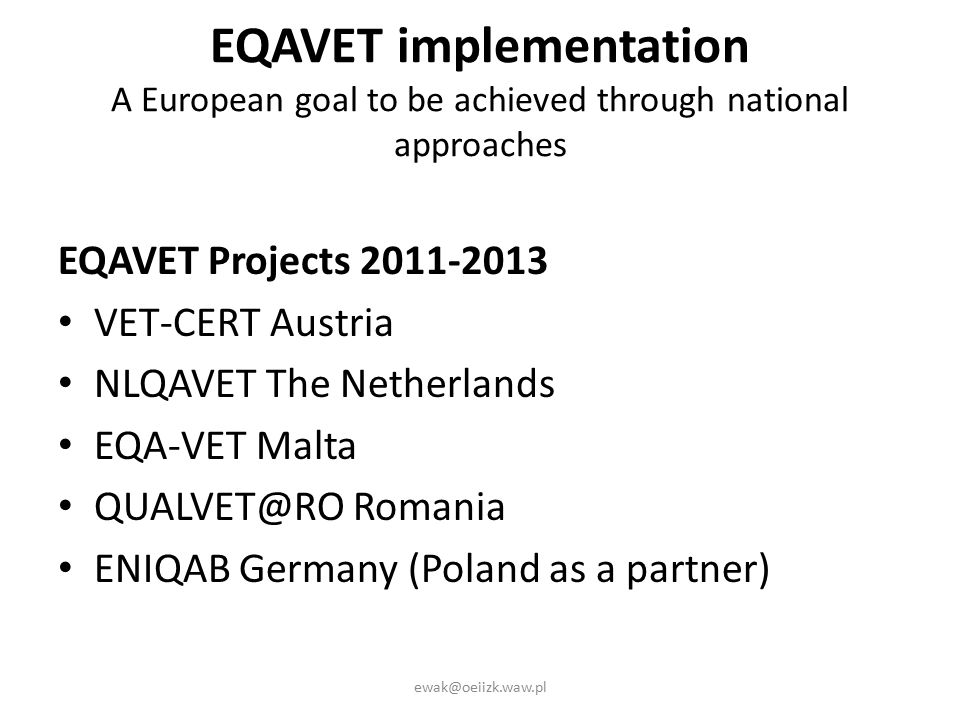 EQAVET implementation A European goal to be achieved through national approaches EQAVET Projects 2011-2013 VET-CERT Austria NLQAVET The Netherlands EQA-VET Malta QUALVET@RO Romania ENIQAB Germany (Poland as a partner) ewak@oeiizk.waw.pl