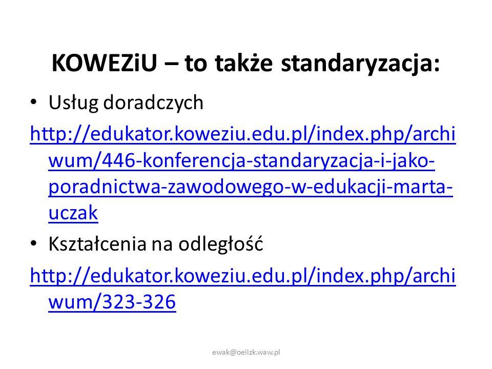 KOWEZiU – to także standaryzacja: Usług doradczych http://edukator.koweziu.edu.pl/index.php/archi wum/446-konferencja-standaryzacja-i-jako- poradnictwa-zawodowego-w-edukacji-marta- uczak Kształcenia na odległość http://edukator.koweziu.edu.pl/index.php/archi wum/323-326 ewak@oeiizk.waw.pl