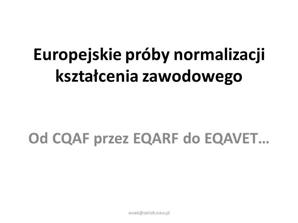 Europejskie próby normalizacji kształcenia zawodowego Od CQAF przez EQARF do EQAVET… ewak@oeiizk.waw.pl