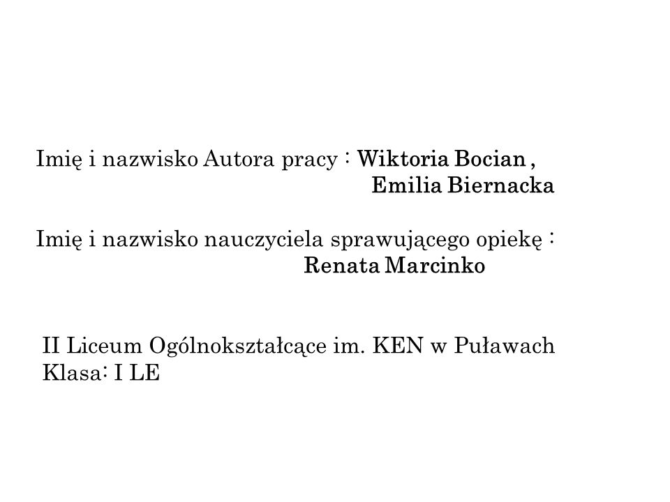 Imię i nazwisko Autora pracy : Wiktoria Bocian, Emilia Biernacka Imię i nazwisko nauczyciela sprawującego opiekę : Renata Marcinko II Liceum Ogólnokształcące im.