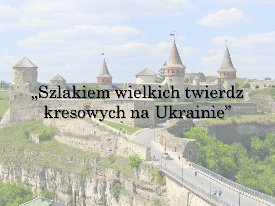 """""""Szlakiem wielkich twierdz kresowych na Ukrainie"""
