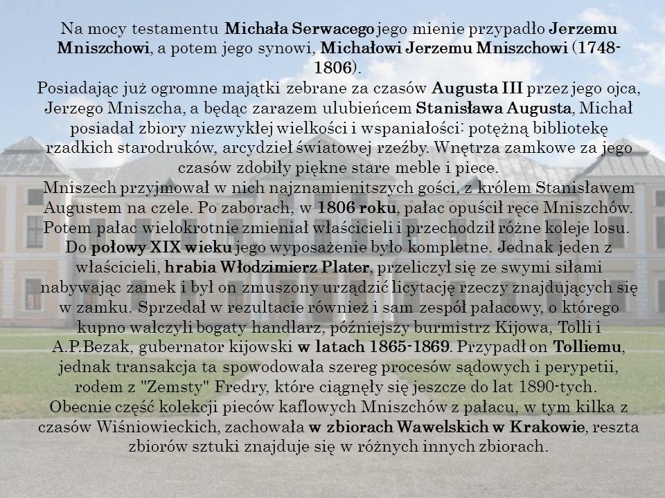 Na mocy testamentu Michała Serwacego jego mienie przypadło Jerzemu Mniszchowi, a potem jego synowi, Michałowi Jerzemu Mniszchowi (1748- 1806).