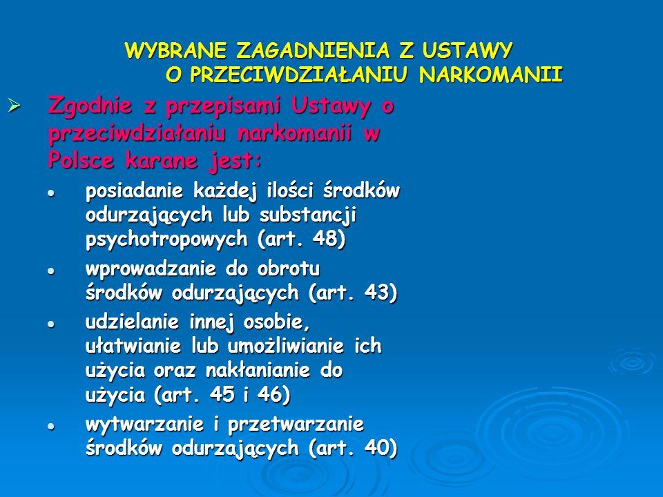 WYBRANE ZAGADNIENIA Z USTAWY O PRZECIWDZIAŁANIU NARKOMANII  Zgodnie z przepisami Ustawy o przeciwdziałaniu narkomanii w Polsce karane jest: posiadani