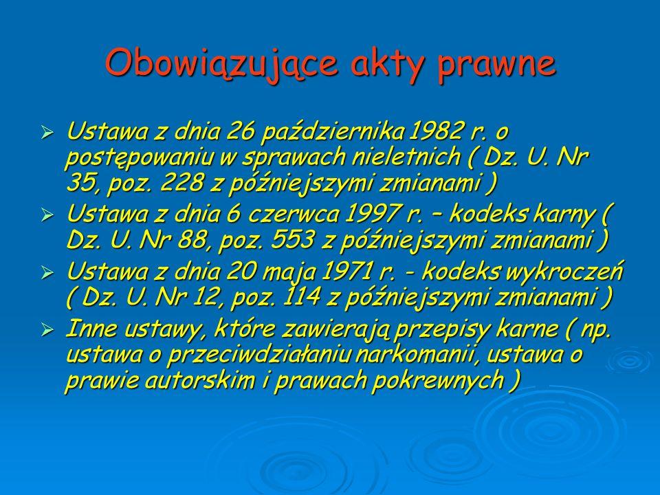 Obowiązujące akty prawne  Ustawa z dnia 26 października 1982 r. o postępowaniu w sprawach nieletnich ( Dz. U. Nr 35, poz. 228 z późniejszymi zmianami