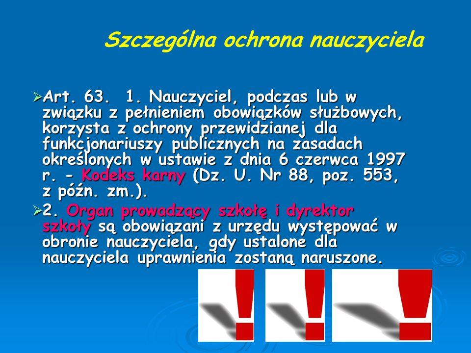  Art. 63. 1. Nauczyciel, podczas lub w związku z pełnieniem obowiązków służbowych, korzysta z ochrony przewidzianej dla funkcjonariuszy publicznych n