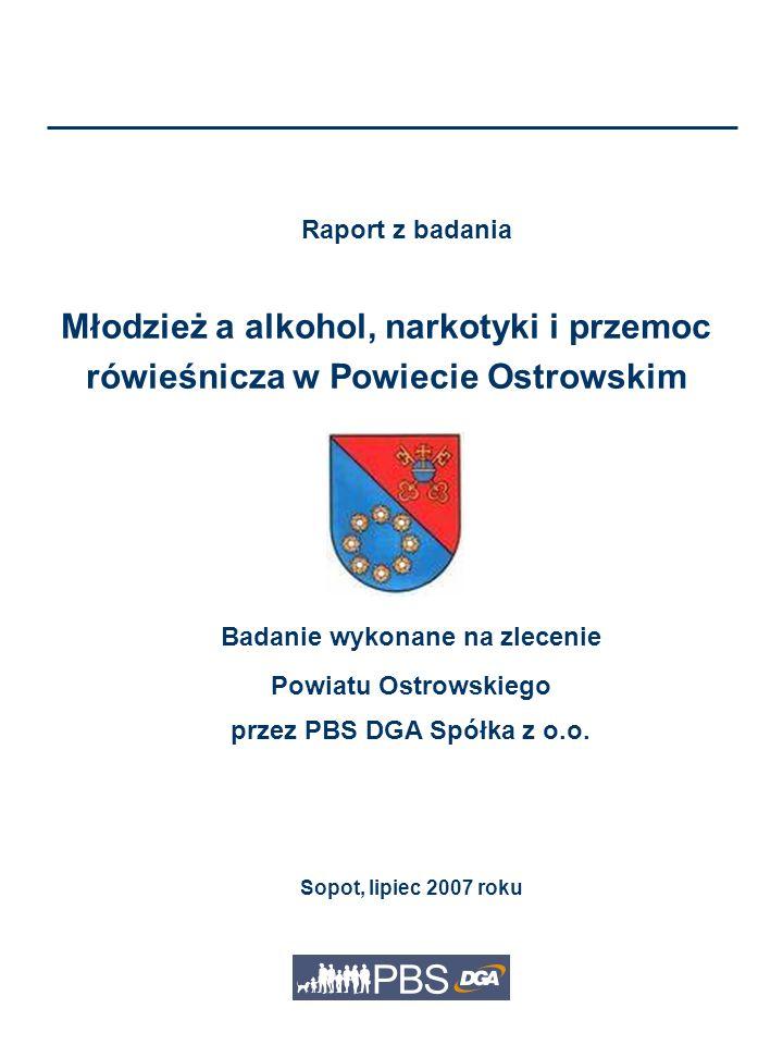 Raport z badania Młodzież a alkohol, narkotyki i przemoc rówieśnicza w Powiecie Ostrowskim Badanie wykonane na zlecenie Powiatu Ostrowskiego przez PBS DGA Spółka z o.o.