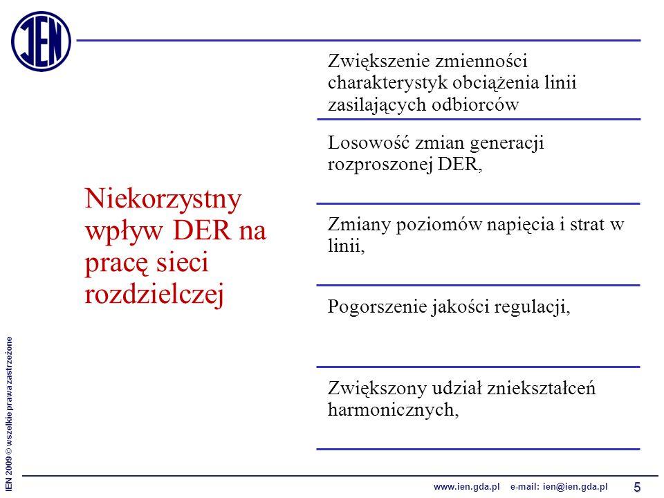 IEN 2009 © wszelkie prawa zastrzeżone www.ien.gda.pl e-mail: ien@ien.gda.pl 5 Niekorzystny wpływ DER na pracę sieci rozdzielczej Zwiększenie zmienności charakterystyk obciążenia linii zasilających odbiorców Losowość zmian generacji rozproszonej DER, Zmiany poziomów napięcia i strat w linii, Pogorszenie jakości regulacji, Zwiększony udział zniekształceń harmonicznych,