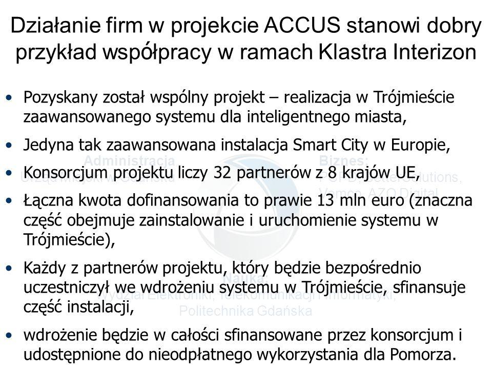 Administracja Urząd Miejski w Gdańsku Biznes: PCPD, BetterSolutions, Vemco, AZO Digital Nauka: Wydział Elektroniki, Telekomunikacji i Informatyki, Politechnika Gdańska Działanie firm w projekcie ACCUS stanowi dobry przykład wsp ó łpracy w ramach Klastra Interizon Pozyskany został wspólny projekt – realizacja w Trójmieście zaawansowanego systemu dla inteligentnego miasta, Jedyna tak zaawansowana instalacja Smart City w Europie, Konsorcjum projektu liczy 32 partnerów z 8 krajów UE, Łączna kwota dofinansowania to prawie 13 mln euro (znaczna część obejmuje zainstalowanie i uruchomienie systemu w Trójmieście), Każdy z partnerów projektu, który będzie bezpośrednio uczestniczył we wdrożeniu systemu w Trójmieście, sfinansuje część instalacji, wdrożenie będzie w całości sfinansowane przez konsorcjum i udostępnione do nieodpłatnego wykorzystania dla Pomorza.