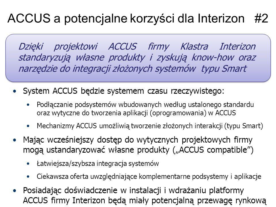 """ACCUS a potencjalne korzyści dla Interizon #2 System ACCUS będzie systemem czasu rzeczywistego: Podłączanie podsystemów wbudowanych według ustalonego standardu oraz wytyczne do tworzenia aplikacji (oprogramowania) w ACCUS Mechanizmy ACCUS umożliwią tworzenie złożonych interakcji (typu Smart) Mając wcześniejszy dostęp do wytycznych projektowych firmy mogą ustandaryzować własne produkty (""""ACCUS compatible ) Łatwiejsza/szybsza integracja systemów Ciekawsza oferta uwzględniające komplementarne podsystemy i aplikacje Posiadając doświadczenie w instalacji i wdrażaniu platformy ACCUS firmy Interizon będą miały potencjalną przewagę rynkową Dzięki projektowi ACCUS firmy Klastra Interizon standaryzują własne produkty i zyskują know-how oraz narzędzie do integracji złożonych systemów typu Smart"""