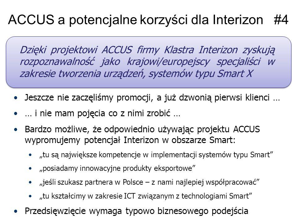"""ACCUS a potencjalne korzyści dla Interizon #4 Jeszcze nie zaczęliśmy promocji, a już dzwonią pierwsi klienci … … i nie mam pojęcia co z nimi zrobić … Bardzo możliwe, że odpowiednio używając projektu ACCUS wypromujemy potencjał Interizon w obszarze Smart: """"tu są największe kompetencje w implementacji systemów typu Smart """"posiadamy innowacyjne produkty eksportowe """"jeśli szukasz partnera w Polsce – z nami najlepiej współpracować """"tu kształcimy w zakresie ICT związanym z technologiami Smart Przedsięwzięcie wymaga typowo biznesowego podejścia Dzięki projektowi ACCUS firmy Klastra Interizon zyskują rozpoznawalność jako krajowi/europejscy specjaliści w zakresie tworzenia urządzeń, systemów typu Smart X"""