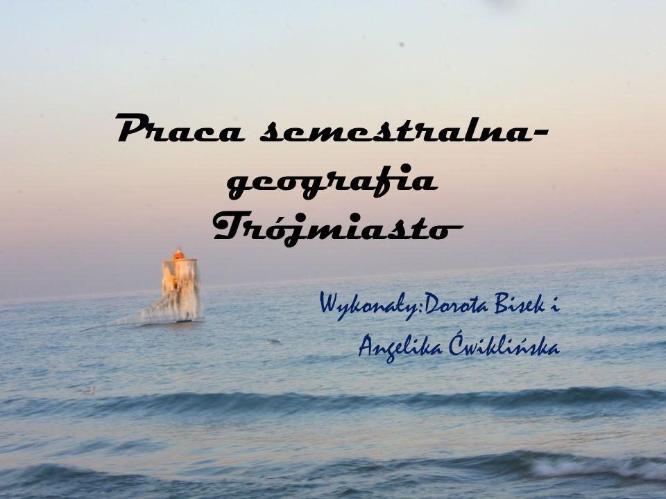 Praca semestralna- geografia Trójmiasto Wykonały:Dorota Bisek i Angelika Ćwiklińska