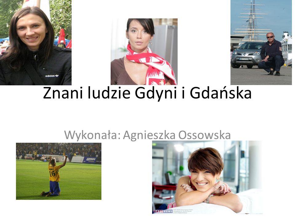 Znani ludzie Gdyni i Gdańska Wykonała: Agnieszka Ossowska