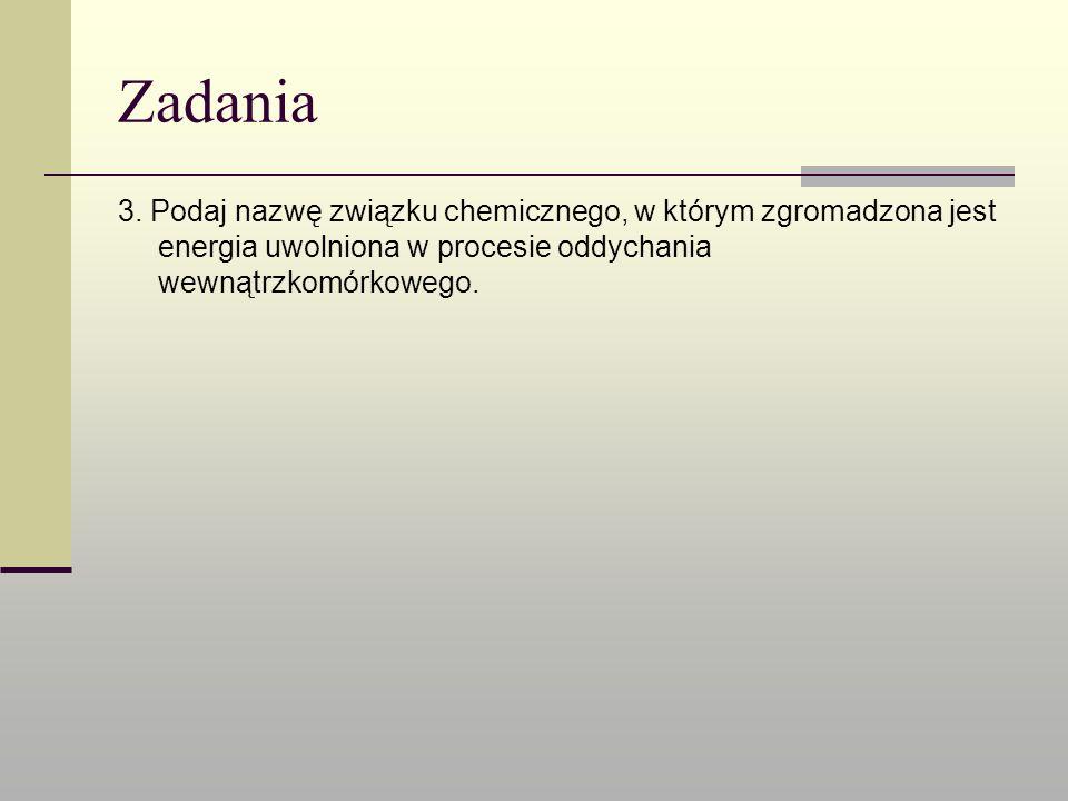 Zadania 3. Podaj nazwę związku chemicznego, w którym zgromadzona jest energia uwolniona w procesie oddychania wewnątrzkomórkowego.