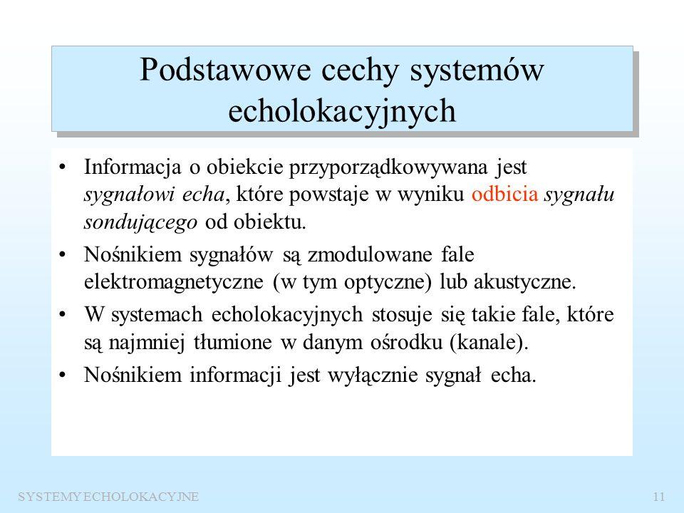 SYSTEMY ECHOLOKACYJNE10 Struktura sytemu echolokacyjnego ŹRÓDŁO INFORMACJI NADAJNIK KANAŁ ODBIORNIK ODBIORCA INFORMACJI SYSTEM TELEKOMUNIKACYJNY SYSTEM ECHOLOKACYJNY NADAJNIK ODBIORNIK KANAŁ ŹRÓDŁO INFORMACJI ODBIORCA INFORMACJI sygnał echa sygnał sondujący