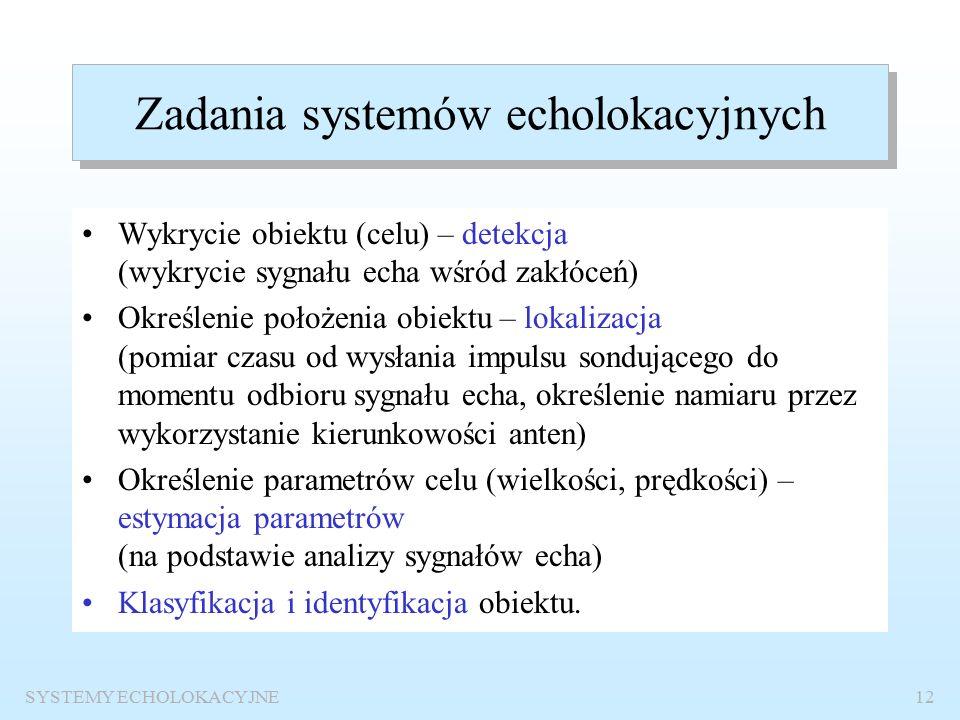 SYSTEMY ECHOLOKACYJNE11 Podstawowe cechy systemów echolokacyjnych Informacja o obiekcie przyporządkowywana jest sygnałowi echa, które powstaje w wyniku odbicia sygnału sondującego od obiektu.