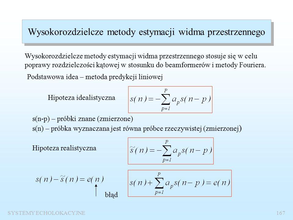 SYSTEMY ECHOLOKACYJNE166 Realizacja cyfrowa estymacji widma przestrzennego dyskretną transformację Fouriera: (M=32, d/ 0 =0.5, p 1 =1 Pa,  1 = -30 0, p 2 =1 Pa,  2 = 32 0 ) Granica opłacalności stosowania transformaty Fouriera zamiast beamformingu N  32 W praktyce widmo przestrzenne obliczmy wykorzystując