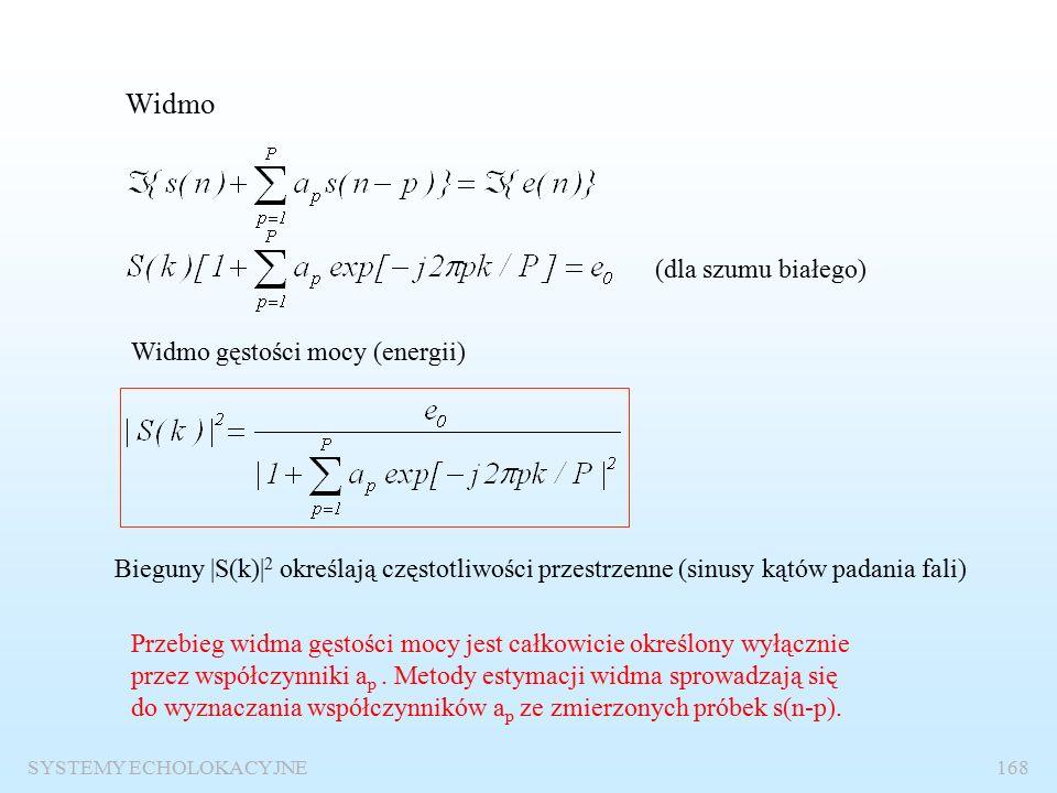 SYSTEMY ECHOLOKACYJNE167 Wysokorozdzielcze metody estymacji widma przestrzennego Podstawowa idea – metoda predykcji liniowej Hipoteza idealistyczna s(n-p) – próbki znane (zmierzone) s(n) – próbka wyznaczana jest równa próbce rzeczywistej (zmierzonej ) Hipoteza realistyczna błąd Wysokorozdzielcze metody estymacji widma przestrzennego stosuje się w celu poprawy rozdzielczości kątowej w stosunku do beamformerów i metody Fouriera.