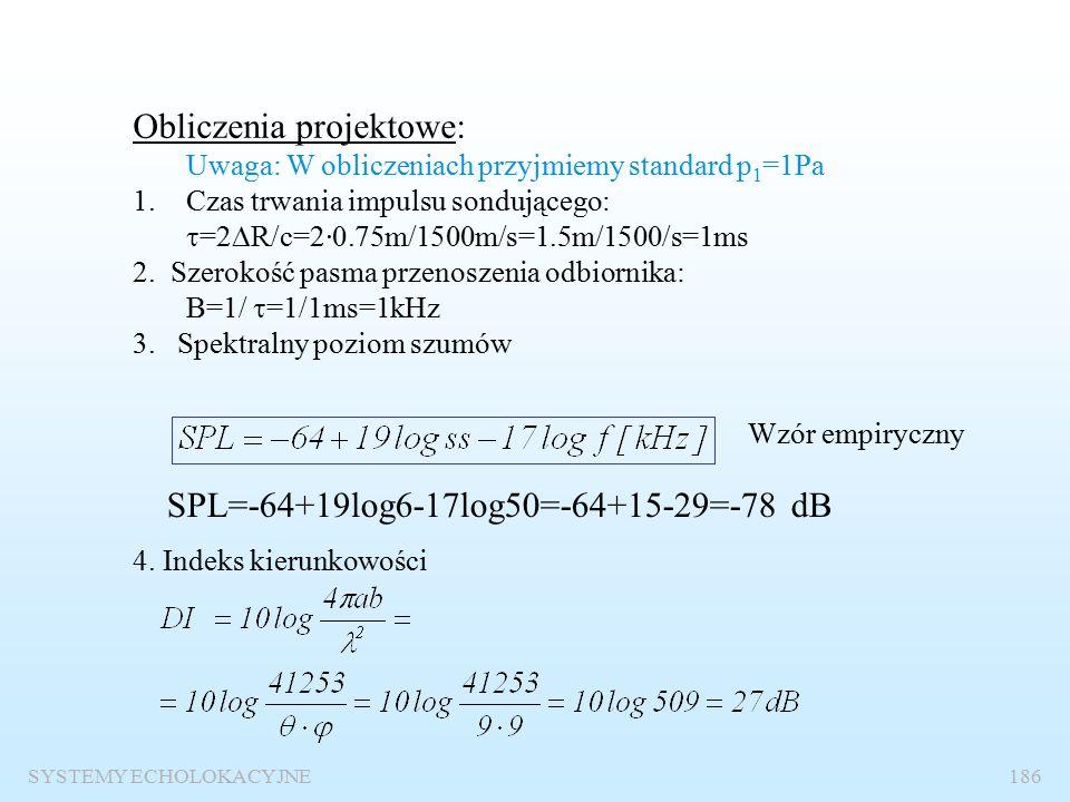 SYSTEMY ECHOLOKACYJNE185 Projekt prostej echosondy rybackiej Zadanie: Określić podstawowe parametry techniczne echosondy rybackiej o następujących parametrach eksploatacyjnych: zasięg R=200 m ryba o długości 30 cm rozdzielczość kątowa 9 0 x 9 0 rozdzielczość wgłębna  R=75 cm prawdopodobieństwo detekcji P D =0.7 prawdopodobieństwo fałszywego alarmu: jeden fałszywy alarm na 0.1 h, stan morza ss=6 częstotliwość pracy f=50 kHz
