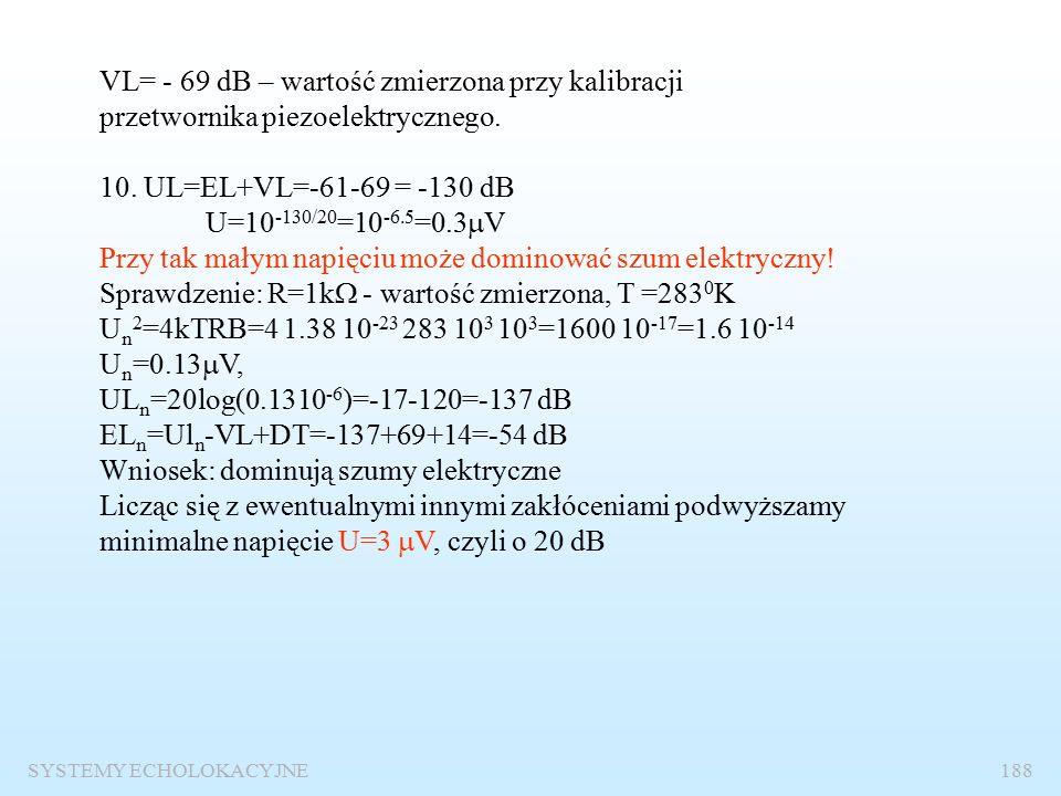 SYSTEMY ECHOLOKACYJNE187 5. Poziom szumów: NL=SPL+10logB-DI= - 78+30-27=-75 dB 6.