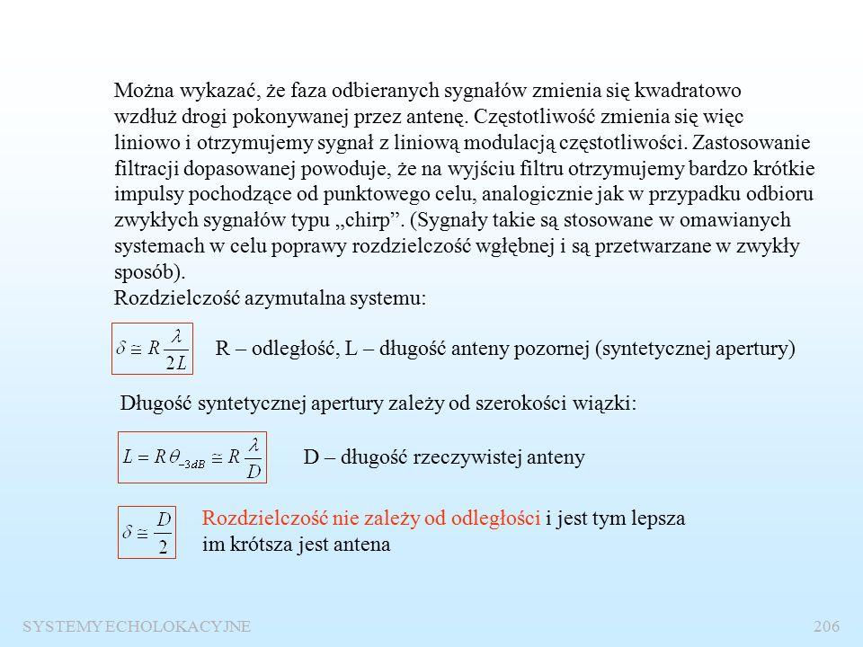 SYSTEMY ECHOLOKACYJNE205 Ilustracja zasady pracy Długość syntetycznej apertury v x y Impuls sondujący Dane – zarejestrowane sygnału Powierzchnia niejednoznaczności położenia celu Położenie celu po kompresji Po kompresji azymutalnej Po kompresji odległości owej