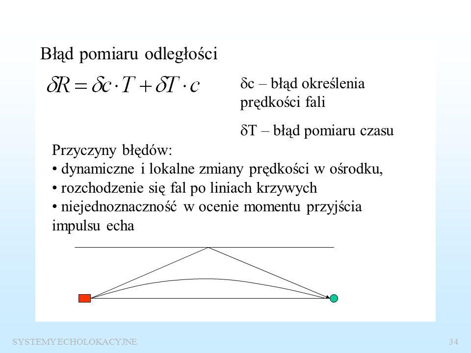 SYSTEMY ECHOLOKACYJNE33 Dokładność pomiaru odległości Pomiar odległości R c – prędkość fali w ośrodku, [m/s] T – czas między momentem emisji impulsu sondującego i momentem odbioru sygnału echa t T próg Impuls sondującyImpuls echa