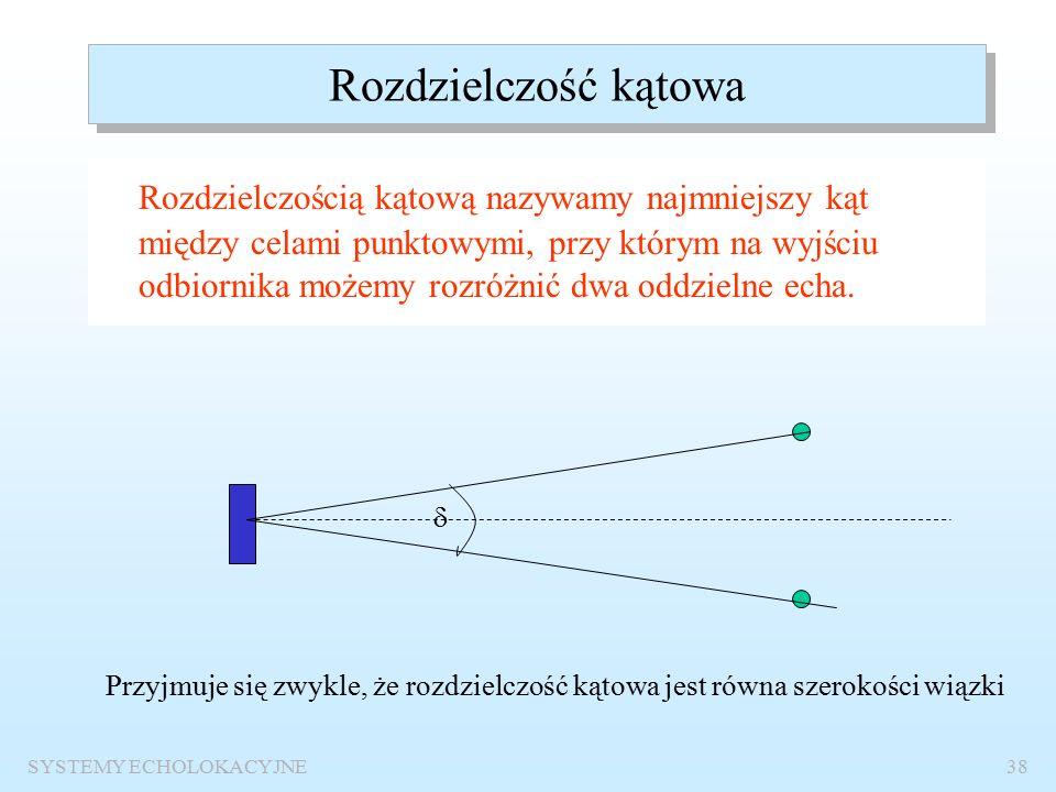 SYSTEMY ECHOLOKACYJNE37 Rozdzielczość wgłębna Rozdzielczością wgłębną nazywamy najmniejszą odległość celów (punktowych) obserwowanych pod tym samym kątem, przy której sygnały echa są rozróżnialne.