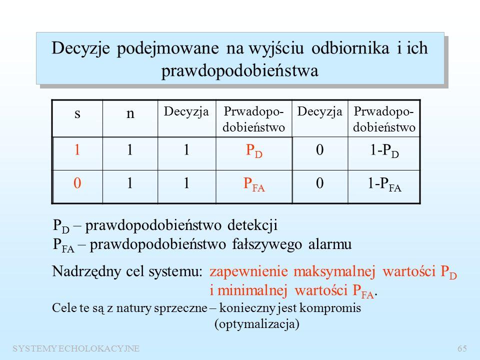 SYSTEMY ECHOLOKACYJNE64 Warunki detekcji s(t) – użyteczny sygnał echa – deterministyczny wariant 1 skrajny – sygnał w pełni znany wariant pośrednie – sygnał częściowo znany wariant 2 skrajny– sygnał całkowicie nieznany n(t) – zakłócenia niedeterministyczne (stochastyczne) - szumy, rewerberacje x(t) – sygnał na wejściu odbiornika – stochastyczny y(t) – sygnał na wyjściu odbiornika - stochastyczny Detekcja binarna – 1 – odebrano sygnał użyteczny 0 – odebrano tylko zakłócenia Suma sygnału deterministycznego i stochastycznego jest stochastyczna