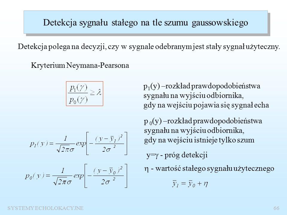 SYSTEMY ECHOLOKACYJNE65 Decyzje podejmowane na wyjściu odbiornika i ich prawdopodobieństwa sn DecyzjaPrwadopo- dobieństwo DecyzjaPrwadopo- dobieństwo 111PDPD 01-P D 011P FA 01-P FA P D – prawdopodobieństwo detekcji P FA – prawdopodobieństwo fałszywego alarmu Nadrzędny cel systemu: zapewnienie maksymalnej wartości P D i minimalnej wartości P FA.