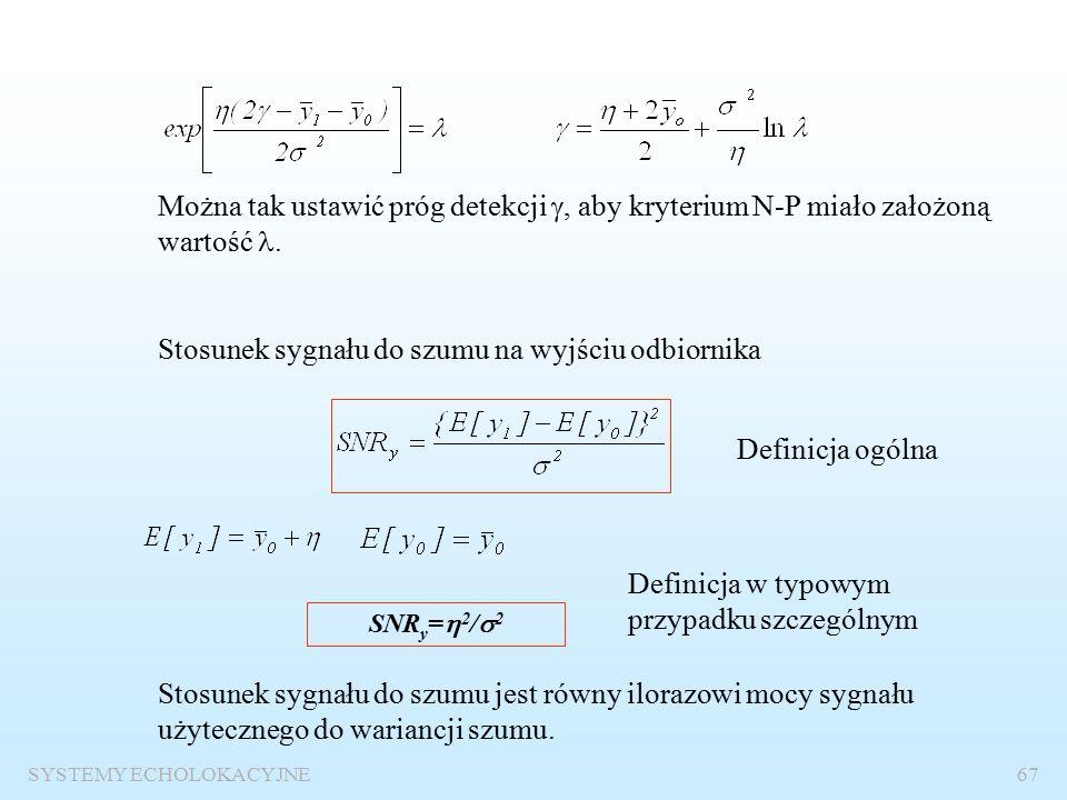 SYSTEMY ECHOLOKACYJNE66 Detekcja sygnału stałego na tle szumu gaussowskiego Kryterium Neymana-Pearsona p 1 (y) –rozkład prawdopodobieństwa sygnału na wyjściu odbiornika, gdy na wejściu pojawia się sygnał echa p 0 (y) –rozkład prawdopodobieństwa sygnału na wyjściu odbiornika, gdy na wejściu istnieje tylko szum  - wartość stałego sygnału użytecznego Detekcja polega na decyzji, czy w sygnale odebranym jest stały sygnał użyteczny.