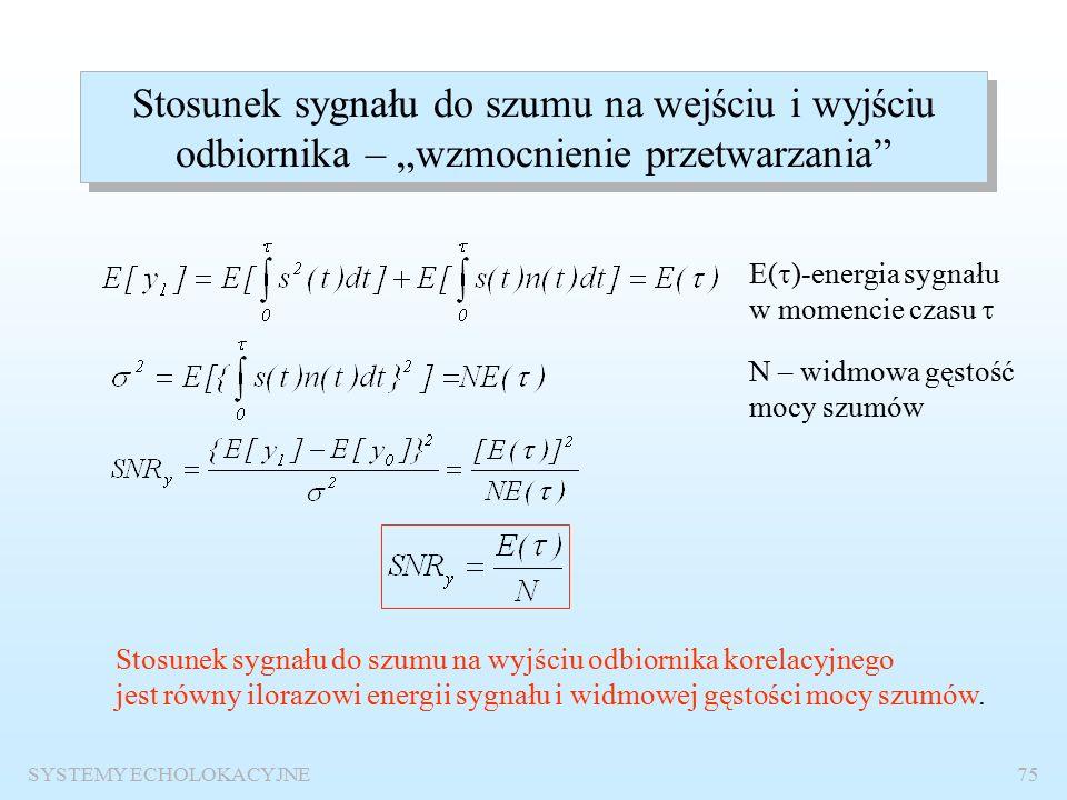 SYSTEMY ECHOLOKACYJNE74 Własności statystyczne sygnału na wyjściu odbiornika korelacyjnego Próbki sygnału odebranego Histogram – rozkład gęstości prawdopodobieństwa krzywa Gaussa Wniosek: Można oszacować prawdopodobieństwa detekcji i fałszywego alarmu podaną wyżej metodą.