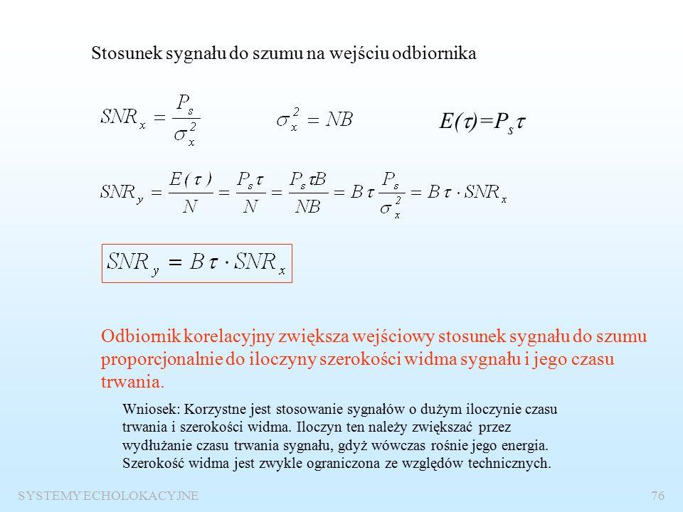 """SYSTEMY ECHOLOKACYJNE75 Stosunek sygnału do szumu na wejściu i wyjściu odbiornika – """"wzmocnienie przetwarzania E(  )-energia sygnału w momencie czasu  N – widmowa gęstość mocy szumów Stosunek sygnału do szumu na wyjściu odbiornika korelacyjnego jest równy ilorazowi energii sygnału i widmowej gęstości mocy szumów."""