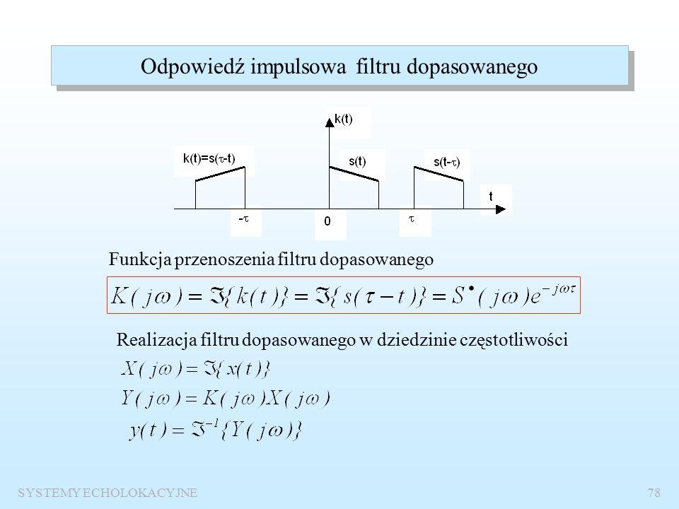 SYSTEMY ECHOLOKACYJNE77 Odbiornik dopasowany do sygnału użytecznego k(t) x(t) y(t) k(t) – odpowiedź impulsowa filtru dopasowanego Równoważność z odbiornikiem korelacyjnym Jest to wersja teoretyczna, gdyż wymaga zmian położenia odpowiedzi impulsowej w funkcji czasu lub znajomości czasu pojawienia się sygnału na wejściu odbiornika.